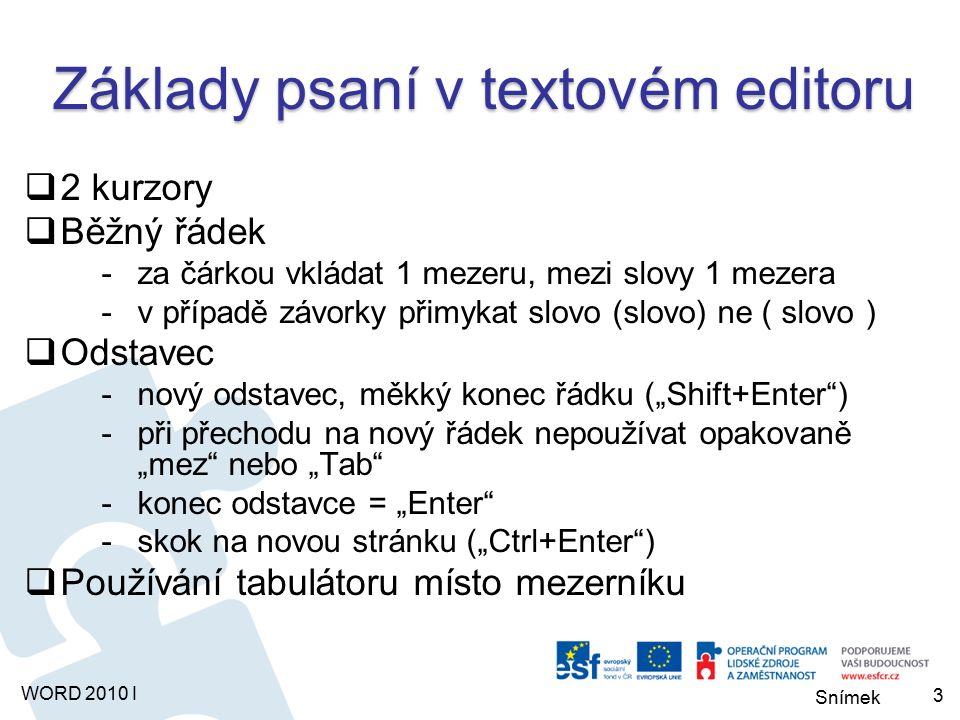 """Snímek WORD 2010 I Základy psaní v textovém editoru  2 kurzory  Běžný řádek -za čárkou vkládat 1 mezeru, mezi slovy 1 mezera -v případě závorky přimykat slovo (slovo) ne ( slovo )  Odstavec -nový odstavec, měkký konec řádku (""""Shift+Enter ) -při přechodu na nový řádek nepoužívat opakovaně """"mez nebo """"Tab -konec odstavce = """"Enter -skok na novou stránku (""""Ctrl+Enter )  Používání tabulátoru místo mezerníku 3"""