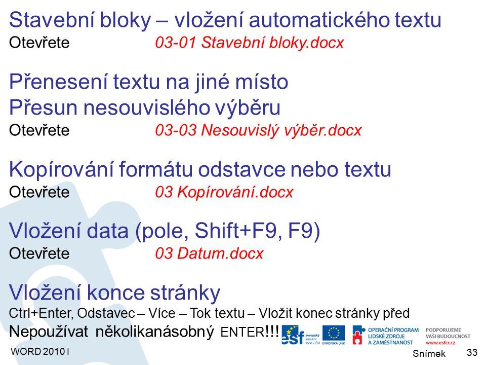 Snímek WORD 2010 I Stavební bloky – vložení automatického textu Otevřete03-01 Stavební bloky.docx Přenesení textu na jiné místo Přesun nesouvislého výběru Otevřete03-03 Nesouvislý výběr.docx Kopírování formátu odstavce nebo textu Otevřete03 Kopírování.docx Vložení data (pole, Shift+F9, F9) Otevřete03 Datum.docx Vložení konce stránky Ctrl+Enter, Odstavec – Více – Tok textu – Vložit konec stránky před Nepoužívat několikanásobný ENTER !!.