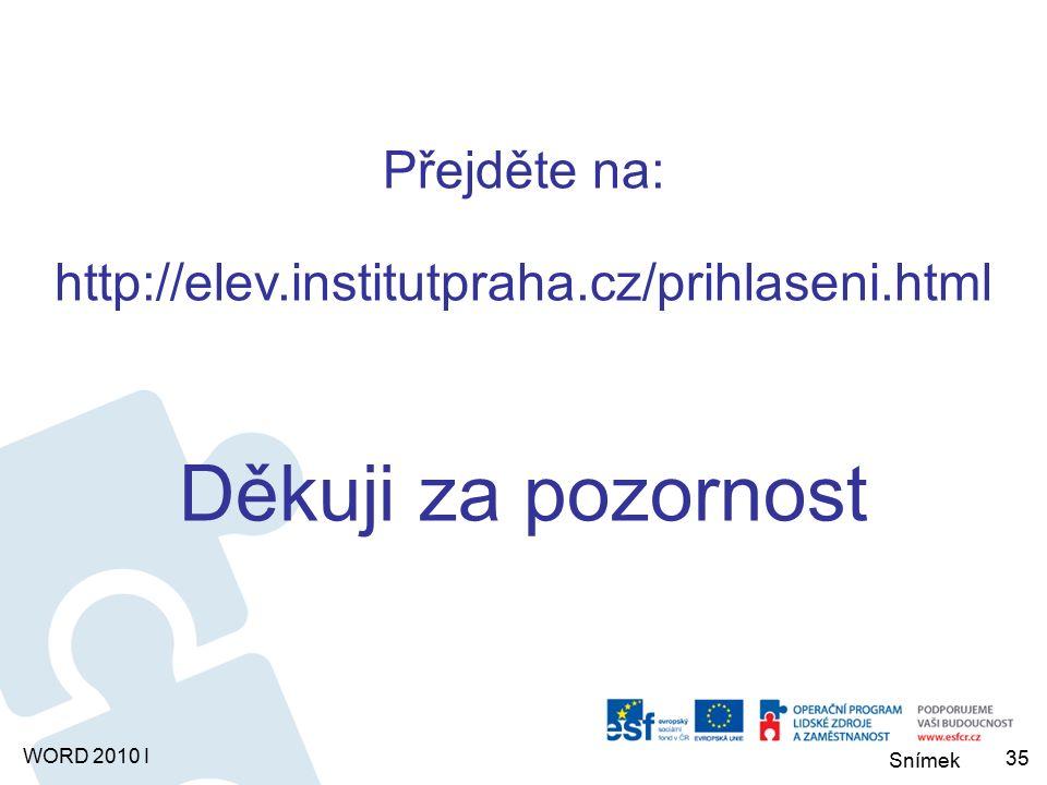 Snímek WORD 2010 I Přejděte na: http://elev.institutpraha.cz/prihlaseni.html Děkuji za pozornost 35