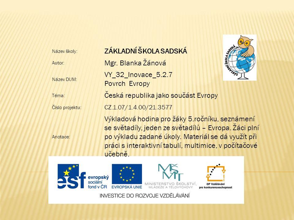 Název školy: ZÁKLADNÍ ŠKOLA SADSKÁ Autor: Mgr. Blanka Žánová Název DUM: VY_32_Inovace_5.2.7 Povrch Evropy Téma: Česká republika jako součást Evropy Čí