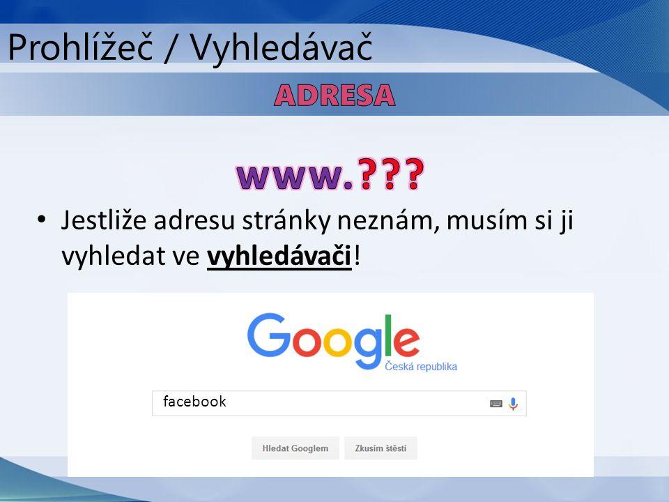 Jestliže adresu stránky neznám, musím si ji vyhledat ve vyhledávači! facebook Prohlížeč / Vyhledávač