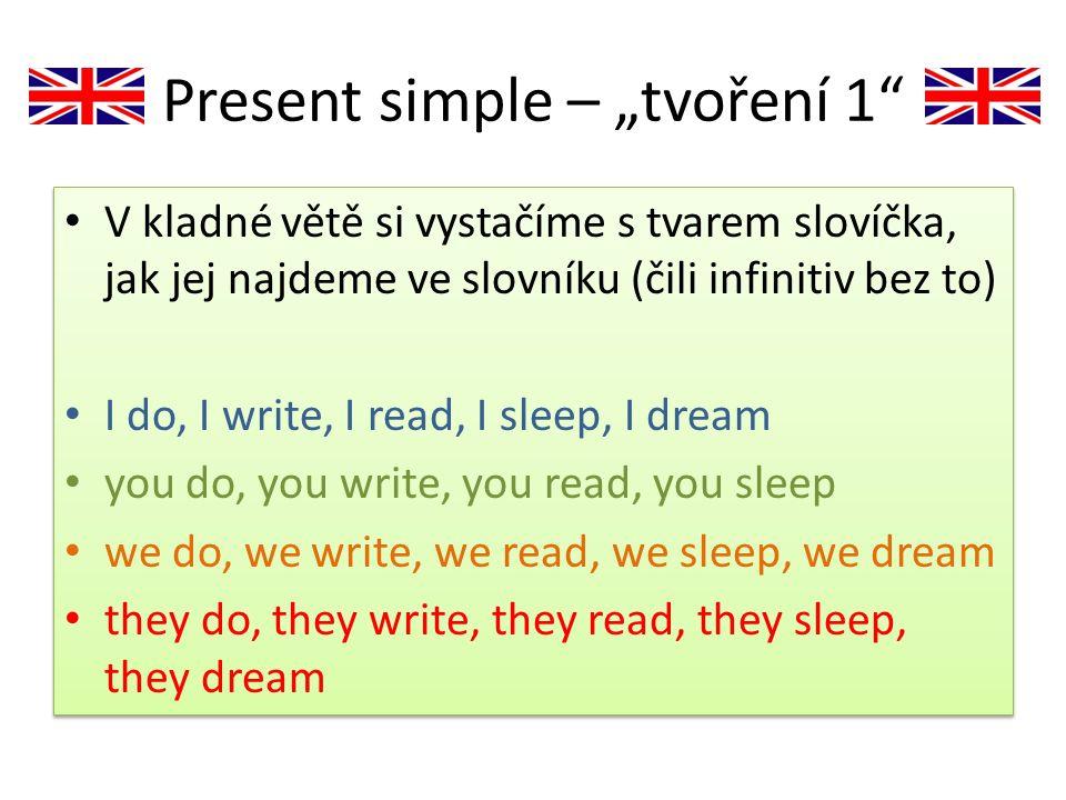 """Present simple – """"tvoření 2 Pouze ve třetí osobě jednotného čísla HE, SHE, IT se na konec slovesa přidává přípona -s he does, he writes, he reads, he sleeps, he dreams she goes, she speaks, she likes, she wishes, she watches it happens, it starts, it ends, it sounds, it pushes Pouze ve třetí osobě jednotného čísla HE, SHE, IT se na konec slovesa přidává přípona -s he does, he writes, he reads, he sleeps, he dreams she goes, she speaks, she likes, she wishes, she watches it happens, it starts, it ends, it sounds, it pushes"""