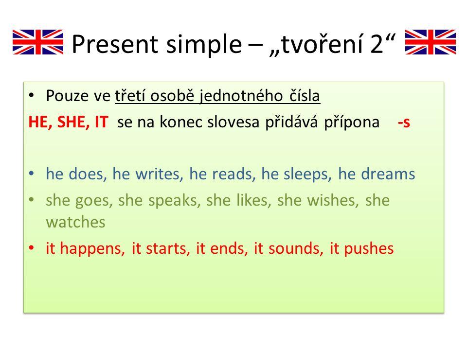 """Present simple – """"tvoření 2"""" Pouze ve třetí osobě jednotného čísla HE, SHE, IT se na konec slovesa přidává přípona -s he does, he writes, he reads, he"""
