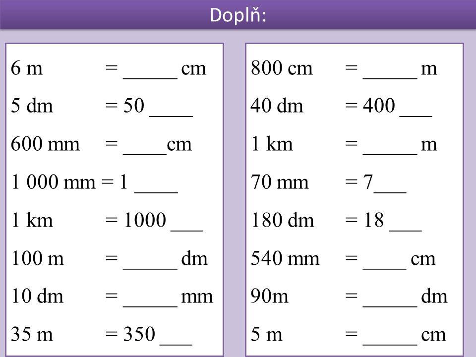 Doplň: 6 m = _____ cm 5 dm = 50 ____ 600 mm = ____cm 1 000 mm = 1 ____ 1 km = 1000 ___ 100 m = _____ dm 10 dm = _____ mm 35 m= 350 ___ 800 cm= _____ m