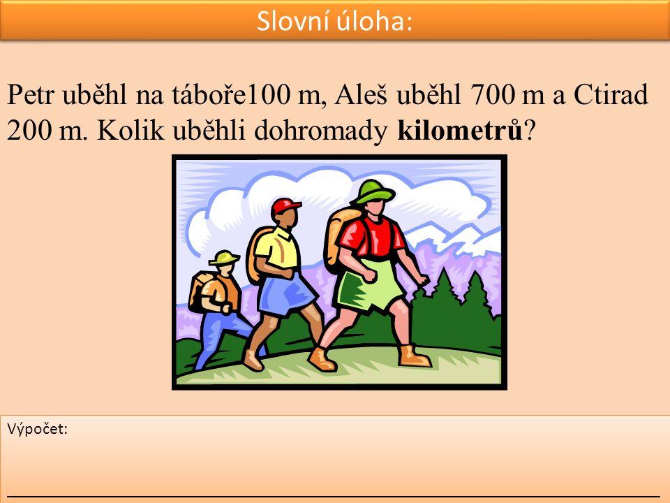 Slovní úloha: Petr uběhl na táboře100 m, Aleš uběhl 700 m a Ctirad 200 m. Kolik uběhli dohromady kilometrů? Výpočet: _________________________________