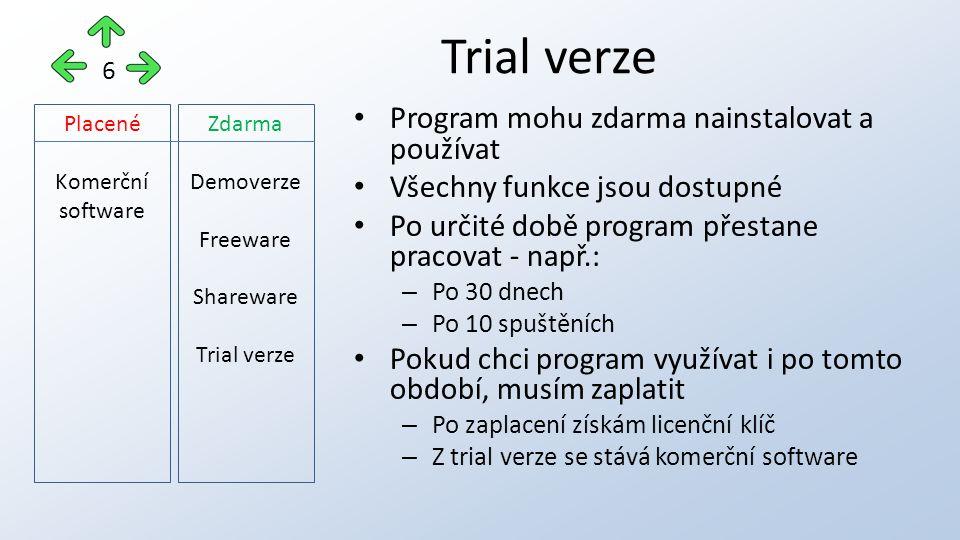 Trial verze 6 Program mohu zdarma nainstalovat a používat Všechny funkce jsou dostupné Po určité době program přestane pracovat - např.: – Po 30 dnech – Po 10 spuštěních Pokud chci program využívat i po tomto období, musím zaplatit – Po zaplacení získám licenční klíč – Z trial verze se stává komerční software Placené Komerční software Zdarma Demoverze Freeware Shareware Trial verze