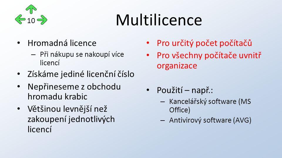 Multilicence Hromadná licence – Při nákupu se nakoupí více licencí Získáme jediné licenční číslo Nepřineseme z obchodu hromadu krabic Většinou levnější než zakoupení jednotlivých licencí Pro určitý počet počítačů Pro všechny počítače uvnitř organizace Použití – např.: – Kancelářský software (MS Office) – Antivirový software (AVG) 10
