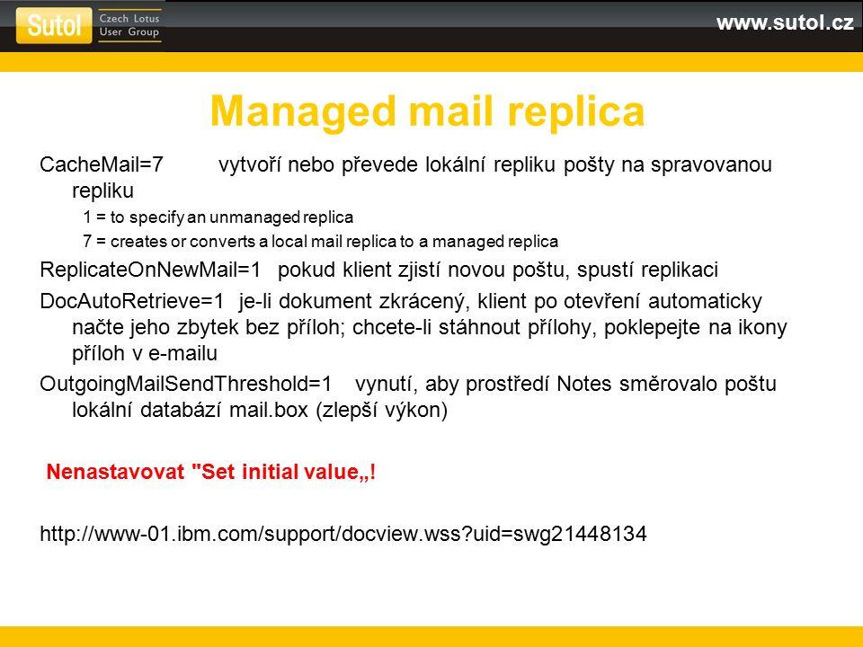 """www.sutol.cz CacheMail=7 vytvoří nebo převede lokální repliku pošty na spravovanou repliku 1 = to specify an unmanaged replica 7 = creates or converts a local mail replica to a managed replica ReplicateOnNewMail=1 pokud klient zjistí novou poštu, spustí replikaci DocAutoRetrieve=1 je-li dokument zkrácený, klient po otevření automaticky načte jeho zbytek bez příloh; chcete-li stáhnout přílohy, poklepejte na ikony příloh v e-mailu OutgoingMailSendThreshold=1 vynutí, aby prostředí Notes směrovalo poštu lokální databází mail.box (zlepší výkon) Nenastavovat Set initial value""""."""
