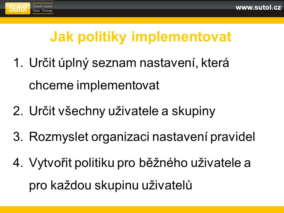 www.sutol.cz 1.Určit úplný seznam nastavení, která chceme implementovat 2.Určit všechny uživatele a skupiny 3.Rozmyslet organizaci nastavení pravidel 4.Vytvořit politiku pro běžného uživatele a pro každou skupinu uživatelů Jak politiky implementovat