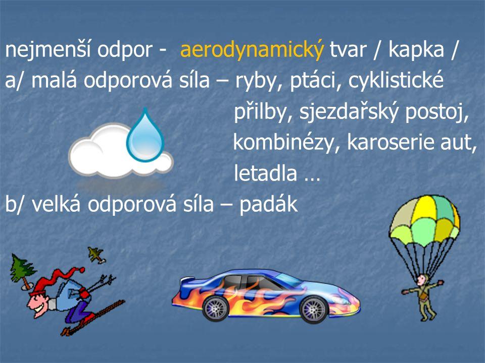 nejmenší odpor - aerodynamický tvar / kapka / a/ malá odporová síla – ryby, ptáci, cyklistické přilby, sjezdařský postoj, kombinézy, karoserie aut, letadla … b/ velká odporová síla – padák