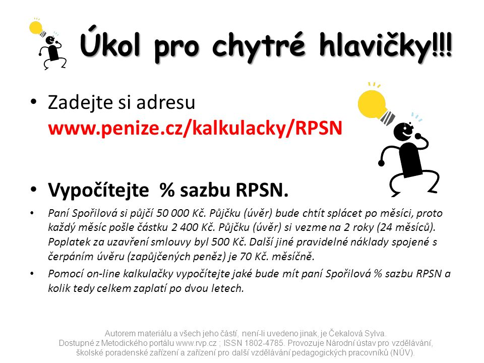 Úkol pro chytré hlavičky!!! Zadejte si adresu www.penize.cz/kalkulacky/RPSN Vypočítejte % sazbu RPSN. Paní Spořilová si půjčí 50 000 Kč. Půjčku (úvěr)
