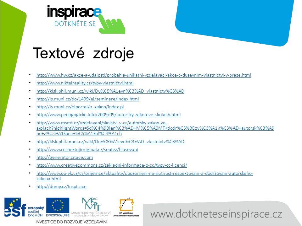 Textové zdroje http://www.hw.cz/akce-a-udalosti/probehla-unikatni-vzdelavaci-akce-o-dusevnim-vlastnictvi-v-praze.html http://www.niktelreality.cz/typy-vlastnictvi.html http://kisk.phil.muni.cz/wiki/Du%C5%A1evn%C3%AD_vlastnictv%C3%AD http://is.muni.cz/do/1499/el/seminare/index.html http://is.muni.cz/elportal/a_zakon/index.pl http://www.pedagogicke.info/2009/09/autorsky-zakon-ve-skolach.html http://www.msmt.cz/vzdelavani/skolstvi-v-cr/autorsky-zakon-ve- skolach highlightWords=Sd%C4%9Blen%C3%AD+M%C5%A0MT+dodr%C5%BEov%C3%A1n%C3%AD+autorsk%C3%A9 ho+z%C3%A1kona+%C5%A1kol%C3%A1ch http://www.msmt.cz/vzdelavani/skolstvi-v-cr/autorsky-zakon-ve- skolach highlightWords=Sd%C4%9Blen%C3%AD+M%C5%A0MT+dodr%C5%BEov%C3%A1n%C3%AD+autorsk%C3%A9 ho+z%C3%A1kona+%C5%A1kol%C3%A1ch http://kisk.phil.muni.cz/wiki/Du%C5%A1evn%C3%AD_vlastnictv%C3%AD http://www.respektujioriginal.cz/soutez/hlasovani http://generator.citace.com http://www.creativecommons.cz/zakladni-informace-o-cc/typy-cc-licenci/ http://www.op-vk.cz/cs/prijemce/aktuality/upozorneni-na-nutnost-respektovani-a-dodrzovani-autorskeho- zakona.html http://www.op-vk.cz/cs/prijemce/aktuality/upozorneni-na-nutnost-respektovani-a-dodrzovani-autorskeho- zakona.html http://dumy.cz/inspirace