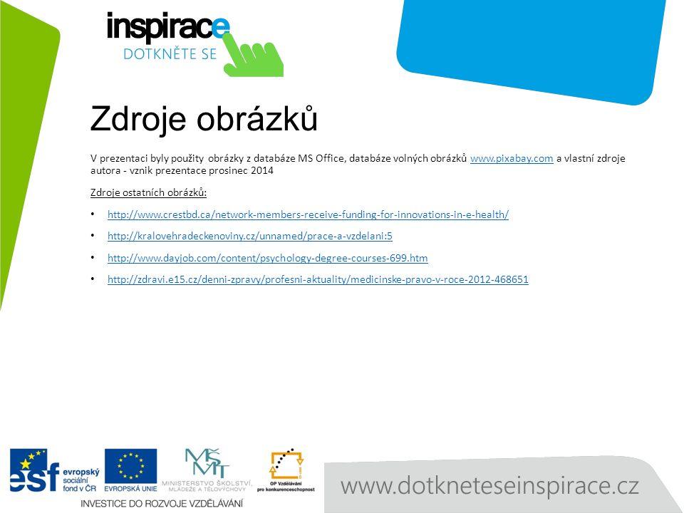 Zdroje obrázků V prezentaci byly použity obrázky z databáze MS Office, databáze volných obrázků www.pixabay.com a vlastní zdroje autora - vznik prezentace prosinec 2014www.pixabay.com Zdroje ostatních obrázků: http://www.crestbd.ca/network-members-receive-funding-for-innovations-in-e-health/ http://kralovehradeckenoviny.cz/unnamed/prace-a-vzdelani:5 http://www.dayjob.com/content/psychology-degree-courses-699.htm http://zdravi.e15.cz/denni-zpravy/profesni-aktuality/medicinske-pravo-v-roce-2012-468651