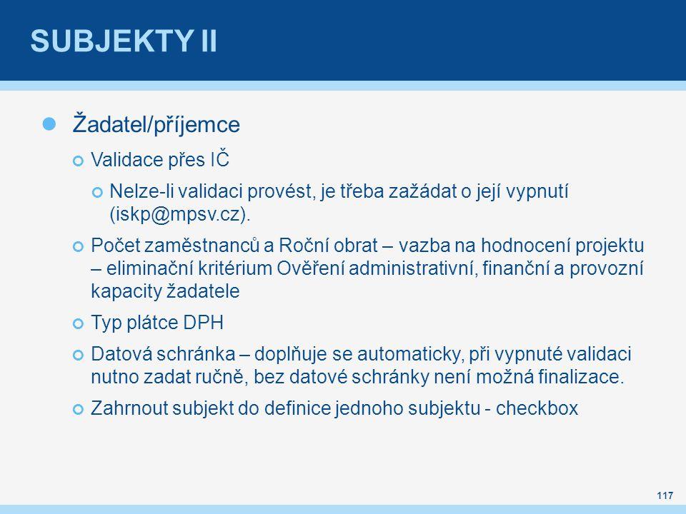 SUBJEKTY II Žadatel/příjemce Validace přes IČ Nelze-li validaci provést, je třeba zažádat o její vypnutí (iskp@mpsv.cz).
