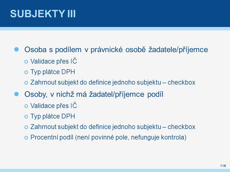 SUBJEKTY III Osoba s podílem v právnické osobě žadatele/příjemce Validace přes IČ Typ plátce DPH Zahrnout subjekt do definice jednoho subjektu – checkbox Osoby, v nichž má žadatel/příjemce podíl Validace přes IČ Typ plátce DPH Zahrnout subjekt do definice jednoho subjektu – checkbox Procentní podíl (není povinné pole, nefunguje kontrola) 119