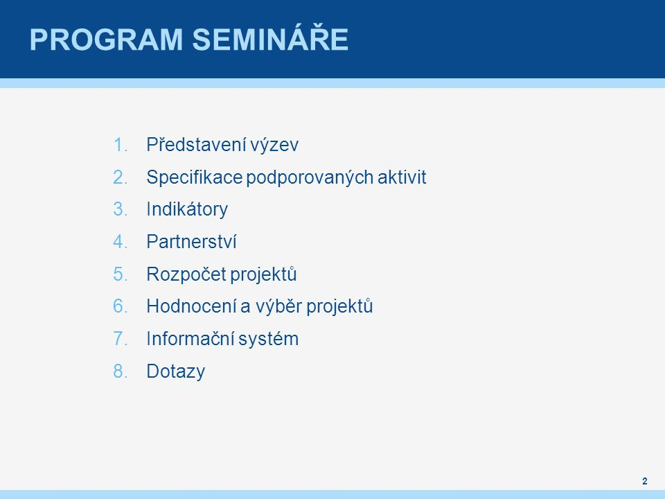 PROGRAM SEMINÁŘE 1.Představení výzev 2.Specifikace podporovaných aktivit 3.Indikátory 4.Partnerství 5.Rozpočet projektů 6.Hodnocení a výběr projektů 7.Informační systém 8.Dotazy 2