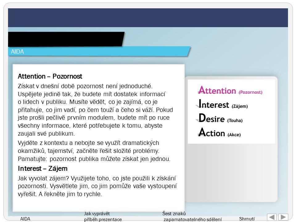 AIDA Jak vyprávět příběh prezentace Šest znaků zapamatovatelného sdělení Shrnutí Attention – Pozornost Získat v dnešní době pozornost není jednoduché.