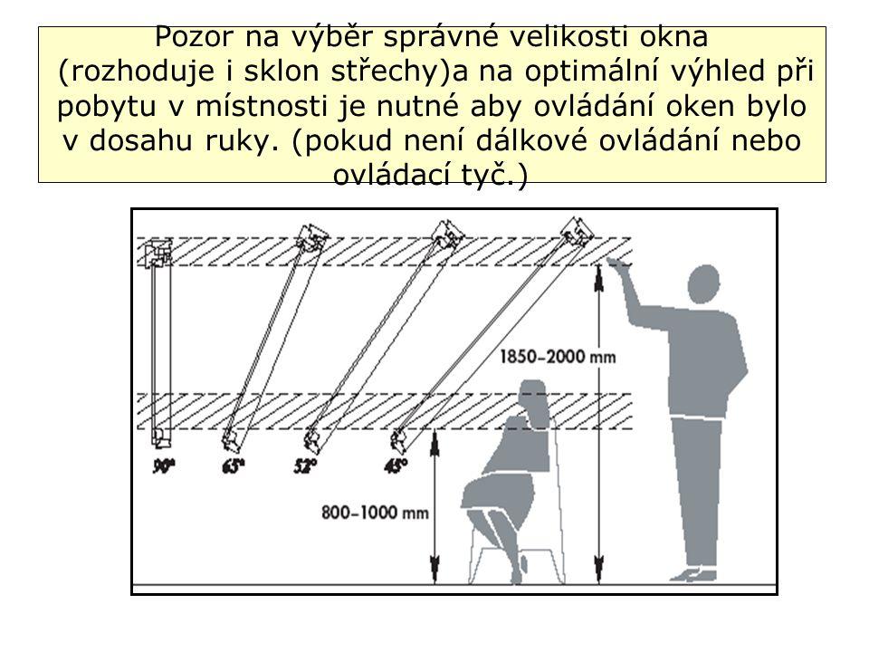 Pozor na výběr správné velikosti okna (rozhoduje i sklon střechy)a na optimální výhled při pobytu v místnosti je nutné aby ovládání oken bylo v dosahu ruky.