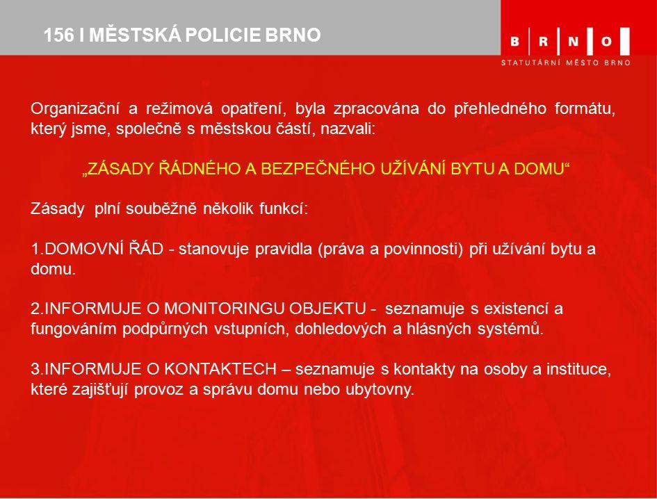 """156 I MĚSTSKÁ POLICIE BRNO Organizační a režimová opatření, byla zpracována do přehledného formátu, který jsme, společně s městskou částí, nazvali: """"ZÁSADY ŘÁDNÉHO A BEZPEČNÉHO UŽÍVÁNÍ BYTU A DOMU Zásady plní souběžně několik funkcí: 1.DOMOVNÍ ŘÁD - stanovuje pravidla (práva a povinnosti) při užívání bytu a domu."""