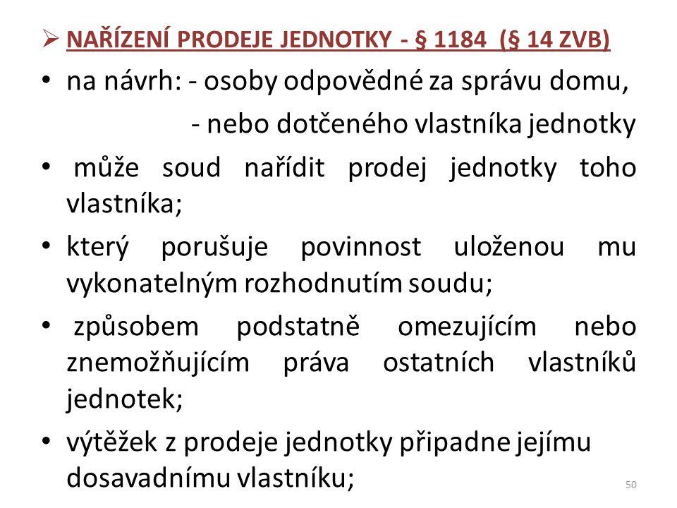  NAŘÍZENÍ PRODEJE JEDNOTKY - § 1184 (§ 14 ZVB) na návrh: - osoby odpovědné za správu domu, - nebo dotčeného vlastníka jednotky může soud nařídit prod