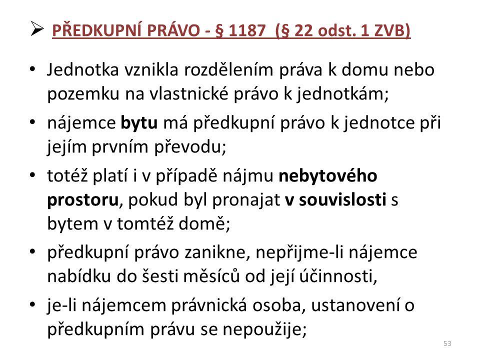  PŘEDKUPNÍ PRÁVO - § 1187 (§ 22 odst. 1 ZVB) Jednotka vznikla rozdělením práva k domu nebo pozemku na vlastnické právo k jednotkám; nájemce bytu má p