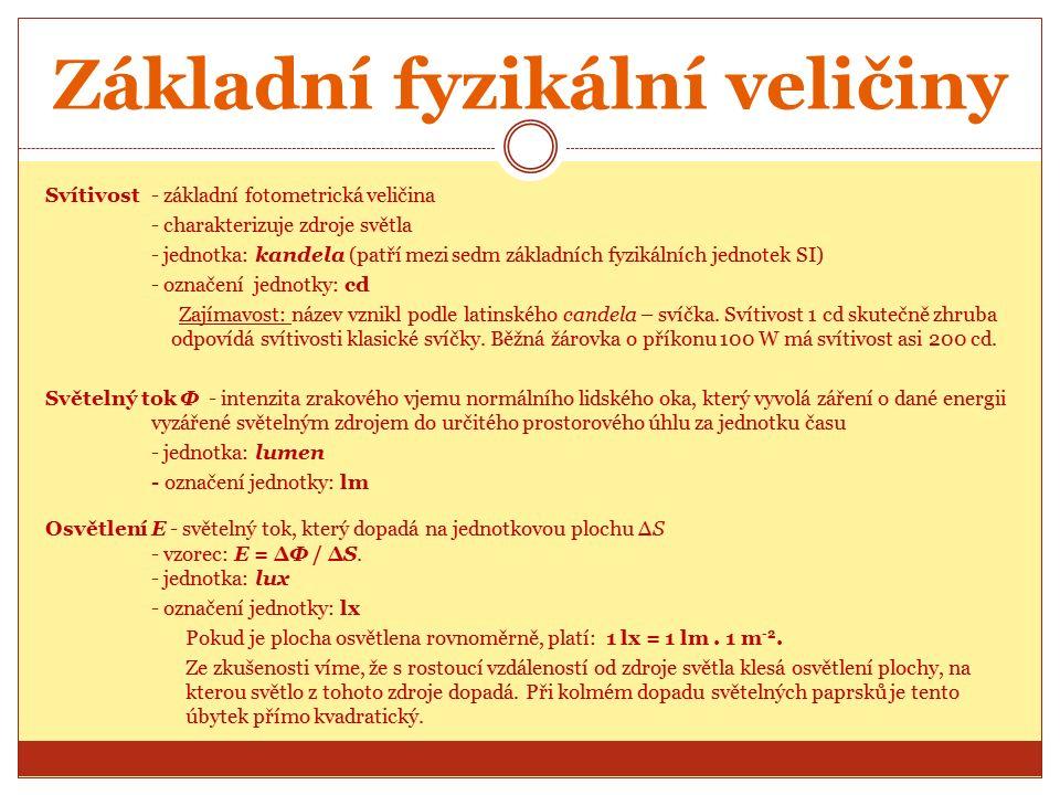 Základní fyzikální veličiny Svítivost - základní fotometrická veličina - charakterizuje zdroje světla - jednotka: kandela (patří mezi sedm základních fyzikálních jednotek SI) - označení jednotky: cd Zajímavost: název vznikl podle latinského candela – svíčka.