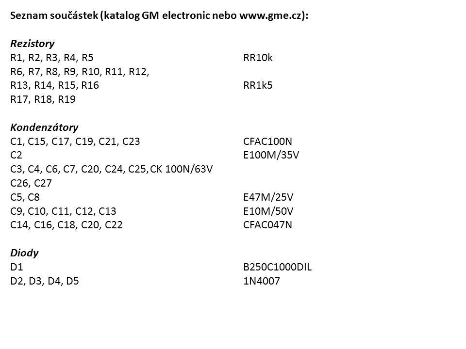 Seznam součástek (katalog GM electronic nebo www.gme.cz): Rezistory R1, R2, R3, R4, R5RR10k R6, R7, R8, R9, R10, R11, R12, R13, R14, R15, R16RR1k5 R17, R18, R19 Kondenzátory C1, C15, C17, C19, C21, C23CFAC100N C2E100M/35V C3, C4, C6, C7, C20, C24, C25,CK 100N/63V C26, C27 C5, C8E47M/25V C9, C10, C11, C12, C13E10M/50V C14, C16, C18, C20, C22CFAC047N Diody D1B250C1000DIL D2, D3, D4, D51N4007
