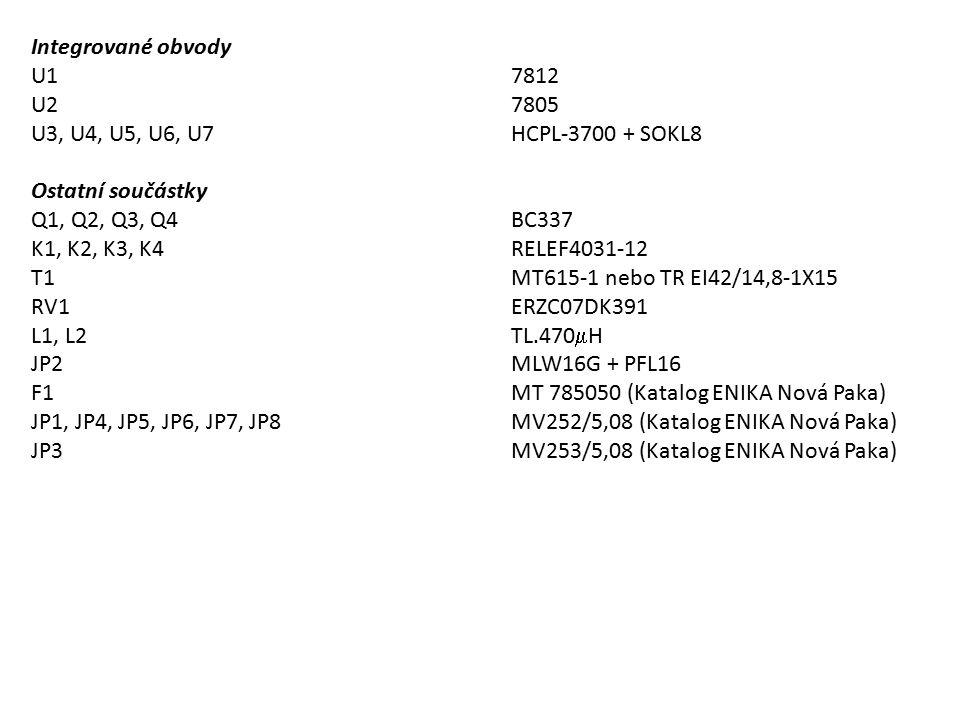 Integrované obvody U17812 U27805 U3, U4, U5, U6, U7HCPL-3700 + SOKL8 Ostatní součástky Q1, Q2, Q3, Q4BC337 K1, K2, K3, K4RELEF4031-12 T1MT615-1 nebo TR EI42/14,8-1X15 RV1ERZC07DK391 L1, L2TL.470  H JP2MLW16G + PFL16 F1MT 785050 (Katalog ENIKA Nová Paka) JP1, JP4, JP5, JP6, JP7, JP8MV252/5,08 (Katalog ENIKA Nová Paka) JP3MV253/5,08 (Katalog ENIKA Nová Paka)