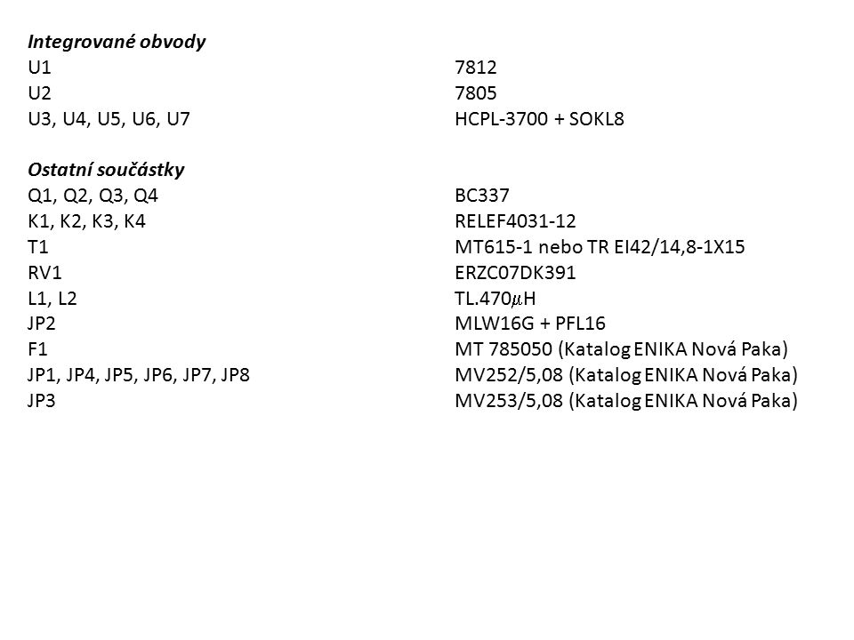 Integrované obvody U17812 U27805 U3, U4, U5, U6, U7HCPL-3700 + SOKL8 Ostatní součástky Q1, Q2, Q3, Q4BC337 K1, K2, K3, K4RELEF4031-12 T1MT615-1 nebo T