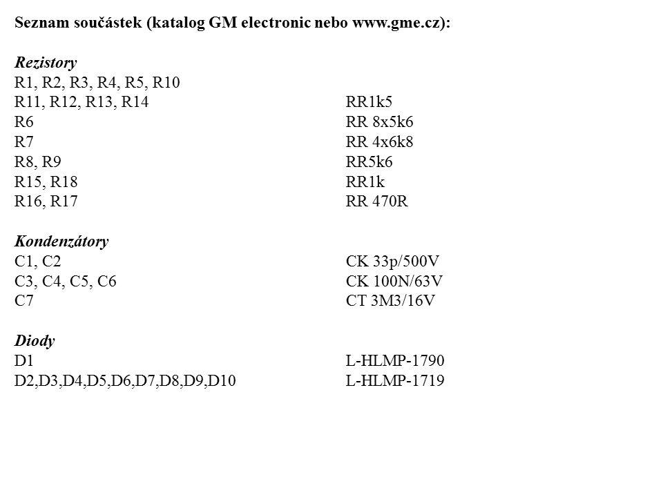 Seznam součástek (katalog GM electronic nebo www.gme.cz): Rezistory R1, R2, R3, R4, R5, R10 R11, R12, R13, R14RR1k5 R6RR 8x5k6 R7RR 4x6k8 R8, R9RR5k6 R15, R18RR1k R16, R17RR 470R Kondenzátory C1, C2CK 33p/500V C3, C4, C5, C6CK 100N/63V C7CT 3M3/16V Diody D1L-HLMP-1790 D2,D3,D4,D5,D6,D7,D8,D9,D10L-HLMP-1719