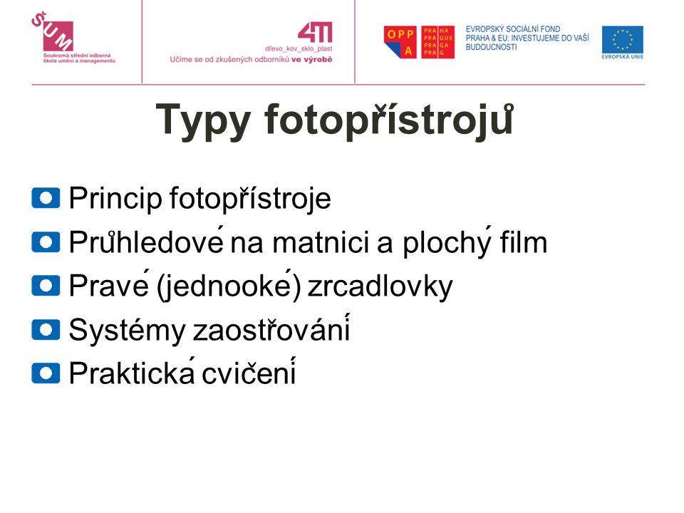 Typy fotopr ̌ ístroju ̊ Princip fotopr ̌ ístroje Pru ̊ hledové na matnici a plochý film Pravé (jednooké) zrcadlovky Systémy zaostr ̌ ování Praktická cvic ̌ ení
