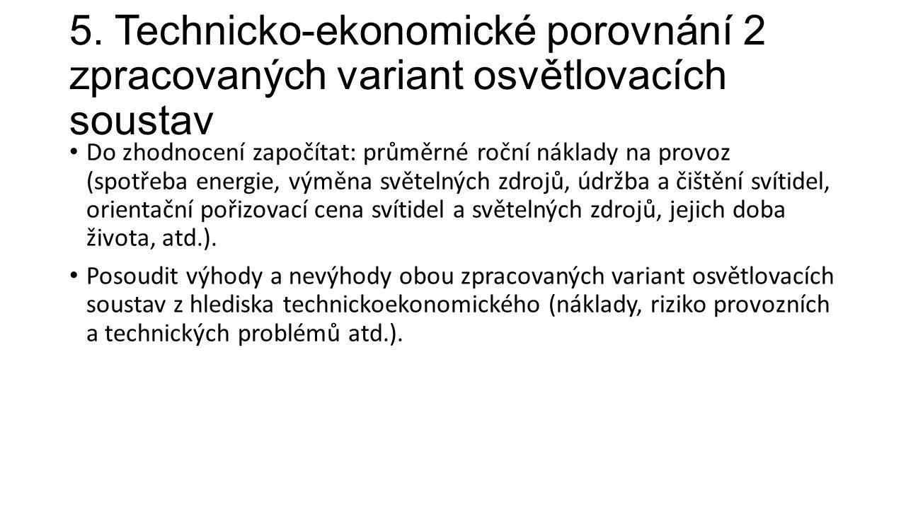 5. Technicko-ekonomické porovnání 2 zpracovaných variant osvětlovacích soustav Do zhodnocení započítat: průměrné roční náklady na provoz (spotřeba ene