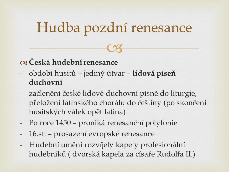   Česká hudební renesance -období husitů – jediný útvar – lidová píseň duchovní -začlenění české lidové duchovní písně do liturgie, přeložení latinského chorálu do češtiny (po skončení husitských válek opět latina) -Po roce 1450 – proniká renesanční polyfonie -16.st.