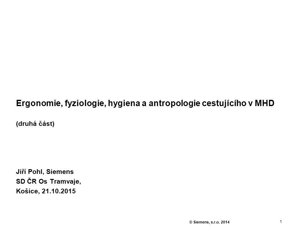 1 © Siemens, s.r.o. 2014 Ergonomie, fyziologie, hygiena a antropologie cestujícího v MHD (druhá část) Jiří Pohl, Siemens SD ČR Os Tramvaje, Košice, 21