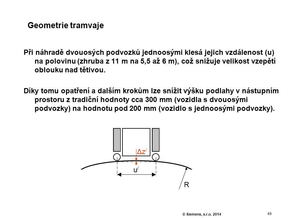 49 © Siemens, s.r.o. 2014 Geometrie tramvaje Při náhradě dvouosých podvozků jednoosými klesá jejich vzdálenost (u) na polovinu (zhruba z 11 m na 5,5 a