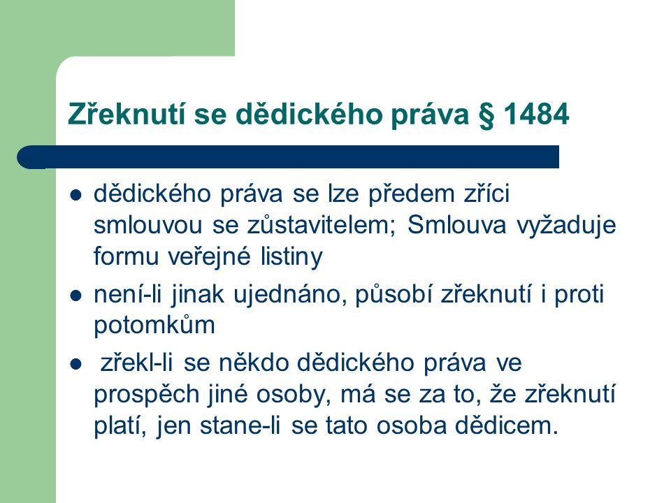 Zřeknutí se dědického práva § 1484 dědického práva se lze předem zříci smlouvou se zůstavitelem; Smlouva vyžaduje formu veřejné listiny není-li jinak