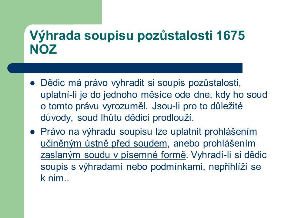 Výhrada soupisu pozůstalosti 1675 NOZ Dědic má právo vyhradit si soupis pozůstalosti, uplatní-li je do jednoho měsíce ode dne, kdy ho soud o tomto prá