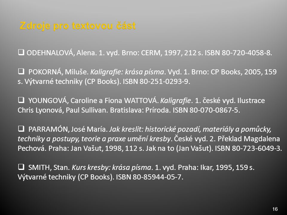 16  ODEHNALOVÁ, Alena. 1. vyd. Brno: CERM, 1997, 212 s. ISBN 80-720-4058-8.  POKORNÁ, Miluše. Kaligrafie: krása písma. Vyd. 1. Brno: CP Books, 2005,