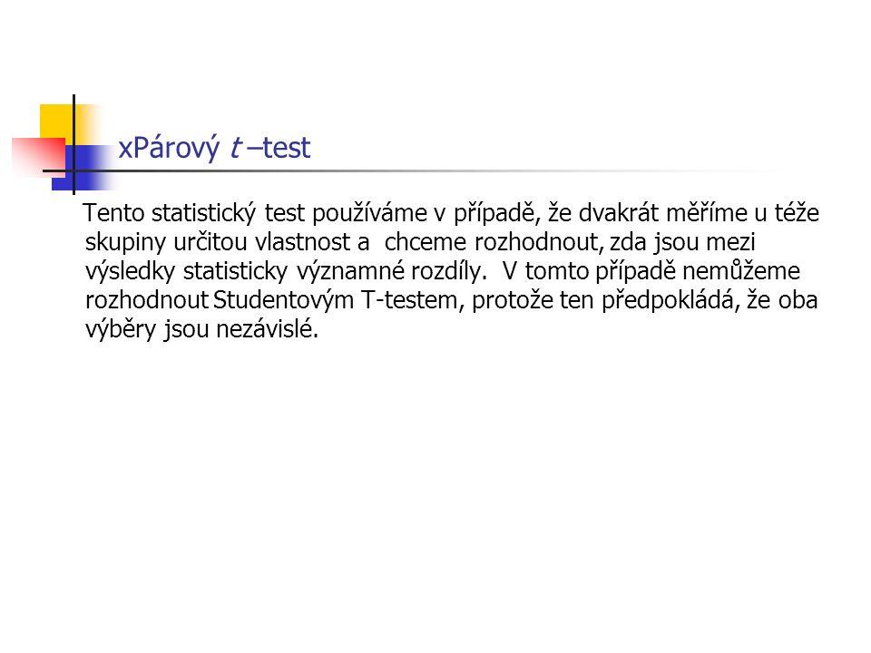 xPárový t –test Tento statistický test používáme v případě, že dvakrát měříme u téže skupiny určitou vlastnost a chceme rozhodnout, zda jsou mezi výsl