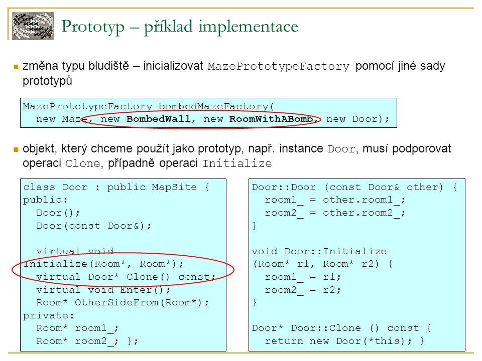 Prototyp – příklad implementace změna typu bludiště – inicializovat MazePrototypeFactory pomocí jiné sady prototypů objekt, který chceme použít jako prototyp, např.