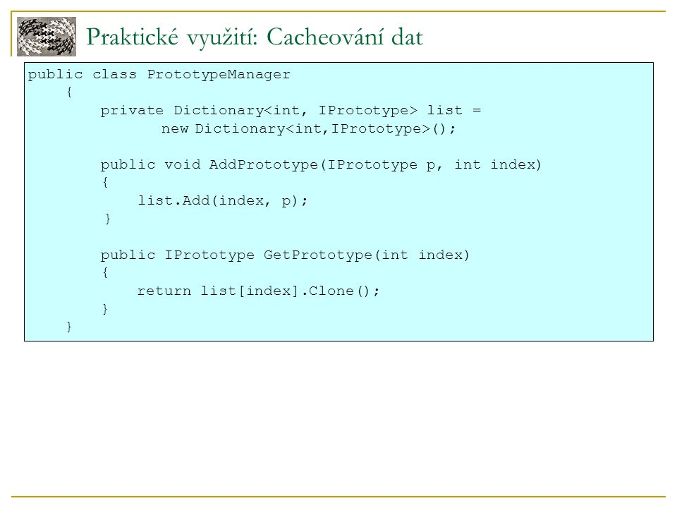 Praktické využití: Cacheování dat public class PrototypeManager { private Dictionary list = newDictionary (); public void AddPrototype(IPrototype p, int index) { list.Add(index, p); } public IPrototype GetPrototype(int index) { return list[index].Clone(); }