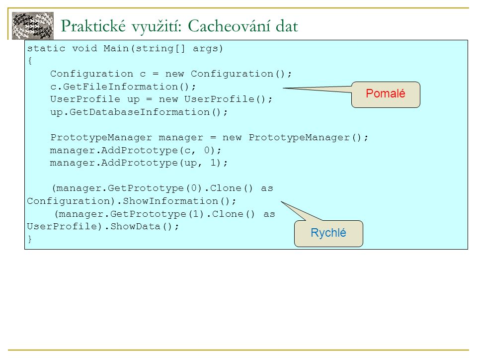 Praktické využití: Cacheování dat static void Main(string[] args) { Configuration c = new Configuration(); c.GetFileInformation(); UserProfile up = new UserProfile(); up.GetDatabaseInformation(); PrototypeManager manager = new PrototypeManager(); manager.AddPrototype(c, 0); manager.AddPrototype(up, 1); (manager.GetPrototype(0).Clone() as Configuration).ShowInformation(); (manager.GetPrototype(1).Clone() as UserProfile).ShowData(); } Rychlé Pomalé