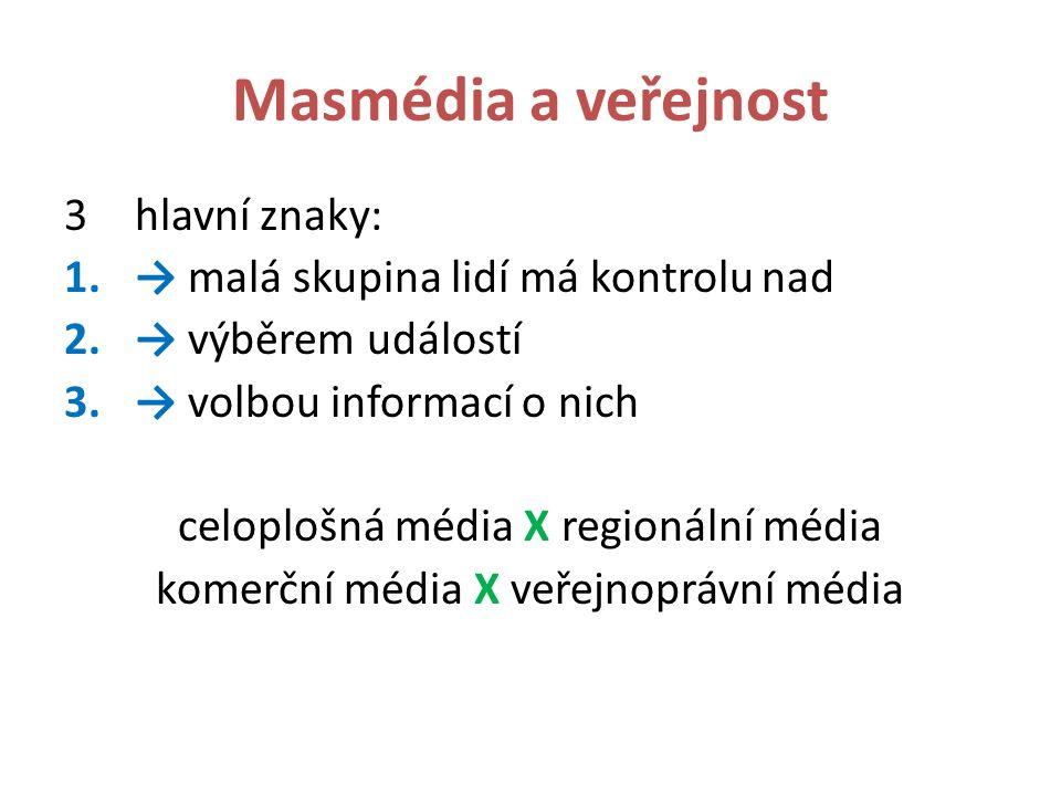 Masmédia a veřejnost 3hlavní znaky: 1.→ malá skupina lidí má kontrolu nad 2.→ výběrem událostí 3.→ volbou informací o nich celoplošná média X regionální média komerční média X veřejnoprávní média