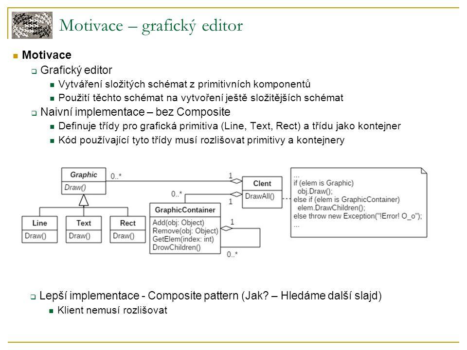 Struktura:  Abstraktní třída Graphic (Component) Reprezentuje primitivní třídy i kontejner Deklaruje metodu Draw() Deklaruje metody pro správu potomků (případně poskytuje defaultní definice)  Primitivní podtřídy (Leaf) přímo vykonávají své metody Draw()  Kontejnery (Composite) definují Draw() a metody pro správu potomků Delegují Draw() na všechny své potomky Dobrá implementace grafického editoru Component Composite Leaves