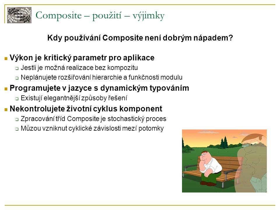 Composite – použití – výjimky Výkon je kritický parametr pro aplikace  Jestli je možná realizace bez kompozitu  Neplánujete rozšiřování hierarchie a funkčnosti modulu Programujete v jazyce s dynamickým typováním  Existují elegantnější způsoby řešení Nekontrolujete životní cyklus komponent  Zpracování tříd Composite je stochastický proces  Můzou vzniknut cyklické závislosti mezí potomky Kdy používání Composite není dobrým nápadem