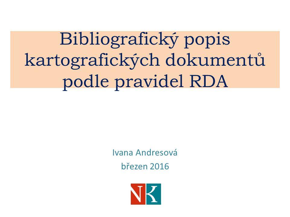 Bibliografický popis kartografických dokumentů podle pravidel RDA Ivana Andresová březen 2016