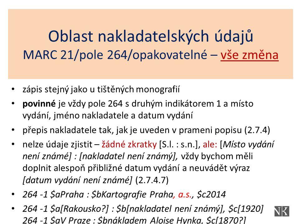 Oblast nakladatelských údajů MARC 21/pole 264/opakovatelné – vše změna zápis stejný jako u tištěných monografií povinné je vždy pole 264 s druhým indikátorem 1 a místo vydání, jméno nakladatele a datum vydání přepis nakladatele tak, jak je uveden v prameni popisu (2.7.4) nelze údaje zjistit – žádné zkratky [S.l.