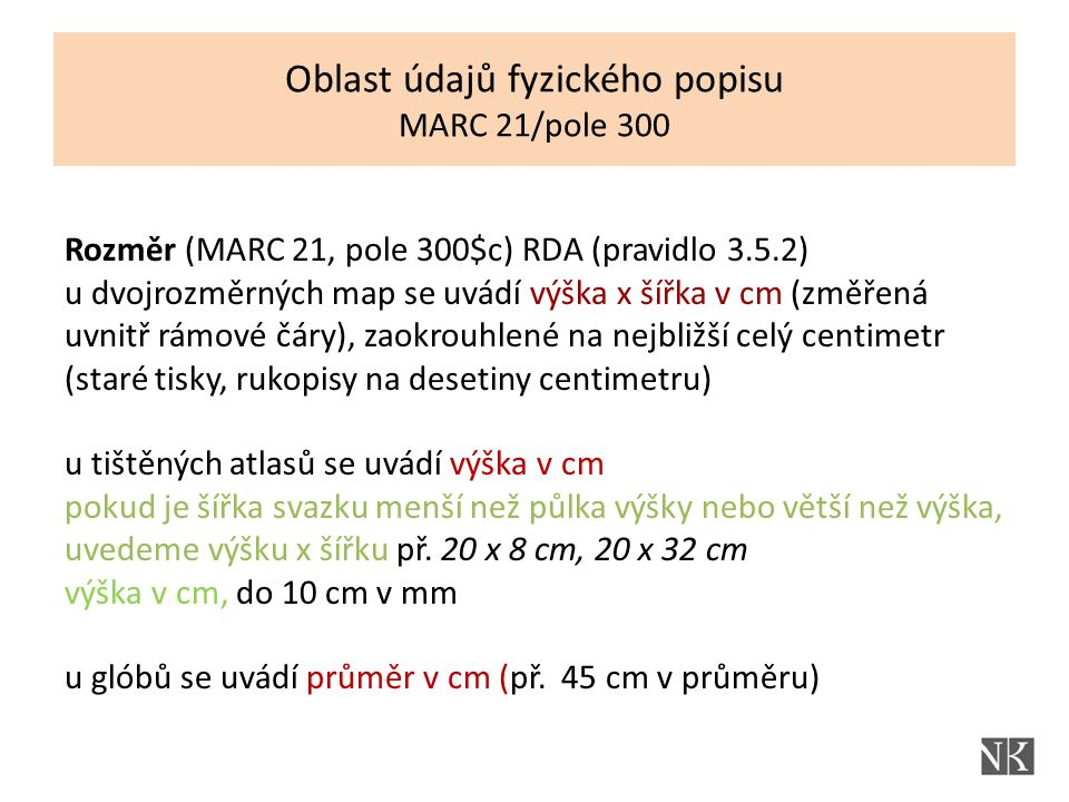 Rozměr (MARC 21, pole 300$c) RDA (pravidlo 3.5.2) u dvojrozměrných map se uvádí výška x šířka v cm (změřená uvnitř rámové čáry), zaokrouhlené na nejbližší celý centimetr (staré tisky, rukopisy na desetiny centimetru) u tištěných atlasů se uvádí výška v cm pokud je šířka svazku menší než půlka výšky nebo větší než výška, uvedeme výšku x šířku př.