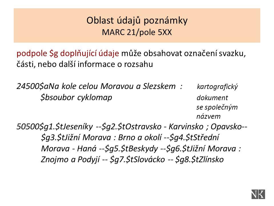 podpole $g doplňující údaje může obsahovat označení svazku, části, nebo další informace o rozsahu 24500$aNa kole celou Moravou a Slezskem : kartografický $bsoubor cyklomap dokument se společným názvem 50500$g1.$tJeseníky --$g2.$tOstravsko - Karvinsko ; Opavsko-- $g3.$tJižní Morava : Brno a okolí --$g4.$tStřední Morava - Haná --$g5.$tBeskydy --$g6.$tJižní Morava : Znojmo a Podyjí -- $g7.$tSlovácko -- $g8.$tZlínsko Oblast údajů poznámky MARC 21/pole 5XX
