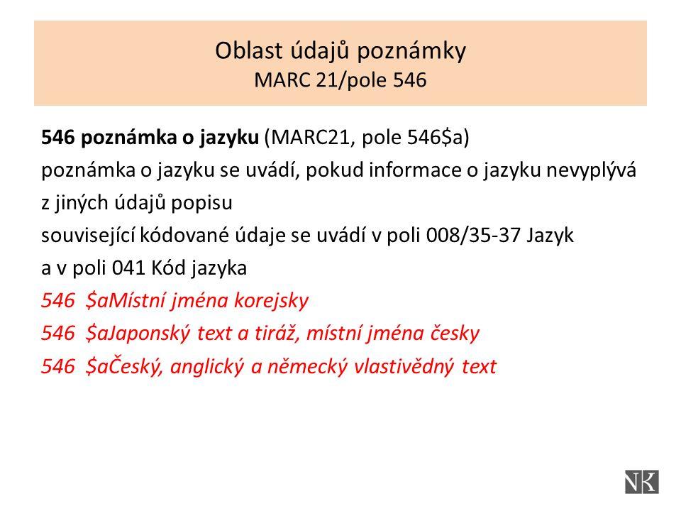 546 poznámka o jazyku (MARC21, pole 546$a) poznámka o jazyku se uvádí, pokud informace o jazyku nevyplývá z jiných údajů popisu související kódované údaje se uvádí v poli 008/35-37 Jazyk a v poli 041 Kód jazyka 546 $aMístní jména korejsky 546 $aJaponský text a tiráž, místní jména česky 546 $aČeský, anglický a německý vlastivědný text Oblast údajů poznámky MARC 21/pole 546